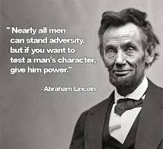 "Image result for ""Nearly all men can stand adversity, but if you want to test a man's character, give him power."" ― Abraham Lincoln"