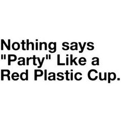 Red Solo Cup, I fill you up. Let's have a party! I love you Red Solo Cup I life you up. Proceed to party! Great Quotes, Quotes To Live By, Me Quotes, Funny Quotes, Qoutes, Random Quotes, Red Solo Cup, College Quotes, College Life