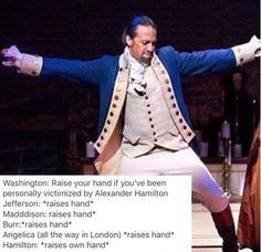 Basically every character: *raises hand*<<Hamilton: raises hand* Washington: put your hand down alexander
