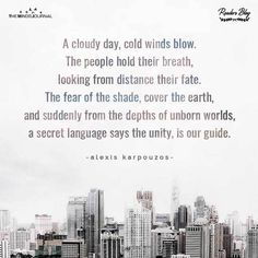 Alexis karpouzos a cloudy day, cold winds blow.The people hold their breath,looking from distance their fate.The fear of the shade, cover the earth,and suddenly Cloudy Day, Suddenly, Unity, Distance, Breathe, Hold On, Poetry, Earth, Cold