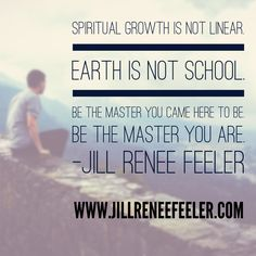 Spiritual growth is not linear.  Earth is not school.  Be the Master you came here to be.  Be the Master you Are.  - Jill Renee Feeler