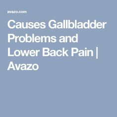 Causes Gallbladder Problems and Lower Back Pain | Avazo