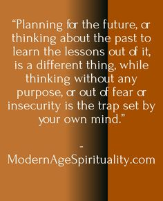 """Planning for the future, or thinking about the past to learn the lessons out of it, is a different thing, while thinking without any purpose, or out of fear or insecurity is the trap set by your own mind."""