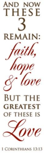 """""""And now these three remain: faith, hope and love...."""