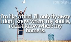 I'm like a bird, I'll only fly away. I don't know where my soul is, I don't where my home is. Nelly Furtado. I'm like a bird.