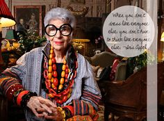 When you don't dress like everyone else, you don't have to think like everyone else -Iris Apfel