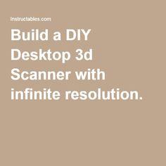 Build a DIY Desktop 3d Scanner with infinite resolution.