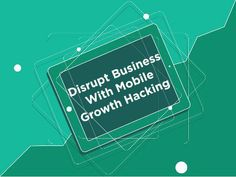 Growth Hacking : Disrupt the Business with Mobile!