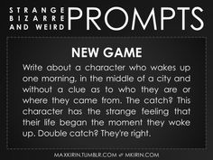 ✐ Daily Weird Prompt ✐New GameWrite about a character who wakes up one morning, in the middle of a city and without a clue as to who they are or where they came from. The catch? This character has the strange feeling that their life began the moment they woke up. Double catch? They're right.Any work you create based off this prompt belongs to you, no sourcing is necessary though it would be really appreciated! And don't forget to tag maxkirin (or tweet @MistreKirin), so that I can check-out…