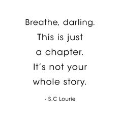 C Lourie Quote, Breathe, Darling. This is just a chapter. Art Print by socoart - X-Small Devil Quotes, 365 Quotes, Real Life Quotes, Reality Quotes, Quotable Quotes, Mood Quotes, True Quotes, Positive Quotes, Qoutes