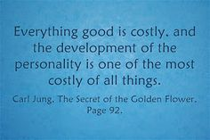 Everything good is costly, and the development of the personality is one of the most costly of all things. ~Carl Jung, The Secret of the Golden Flower, Page 92.