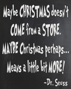 """""""Maybe CHRISTMAS doesn't COME from a STORE. MAYBE Christmas... perhaps... means a little bit MORE!"""" The Grinch Who Stole Christmas free chalkboard printable. #drseuss #quotes #giftables"""