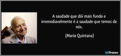 A saudade que dói mais fundo e irremediavelmente é a saudade que temos de nós. (Mario Quintana)