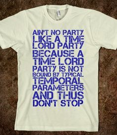 """Ain't no party like a Time Lord party because a Time Lord party is not bound by typical temporal parameters and thus don't stop."" I really want this shirt."