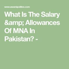 What Is The Salary & Allowances Of MNA In Pakistan? -