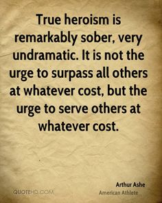 True heroism is remarkably sober, very undramatic. It is not the urge to surpass all others at whatever cost, but the urge to serve others at whatever cost.