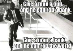Bankers hahahha dale una arma a un hombre, y puede robar un banco. dale un banco a un hombre, y puede robar el mundo.