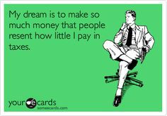 Funny Tax Day Ecard: My dream is to make so much money that people resent how little I pay in taxes.