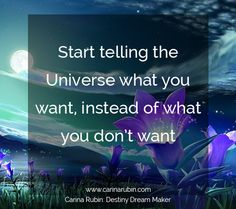 Start telling the Universe what you want instead of what you don't