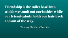 """Friendship is the toilet bowl into which we vomit our insides while our friends calmly holds our hair back and out of the way."" ~ Tammy Flanders Hetrick"