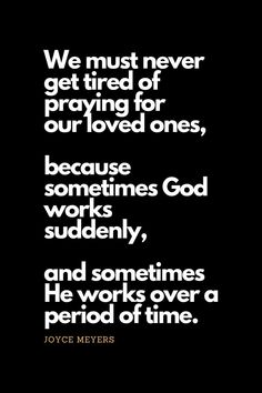 Prayer quotes We must never get tired of praying for our loved ones, because sometimes God works suddenly, and sometimes He works over a period of time. Prayer Verses, Prayer Quotes, Bible Verses Quotes, Encouragement Quotes, Faith Quotes, True Quotes, Deep Quotes, Scriptures, Quotes Quotes