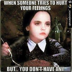Wednesday From The Addams Family – When someone tries to http://www.quotesmeme.com/meme/no-feelings-meme-addams-family-wednesday/