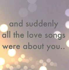 And suddenly all of the love songs were about you <3