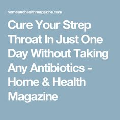 Cure Your Strep Throat In Just One Day Without Taking Any Antibiotics - Home & Health Magazine