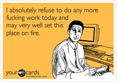 I absolutely refuse to do any more fucking work today and may very well set this place on fire.