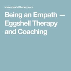 Being an Empath — Eggshell Therapy and Coaching