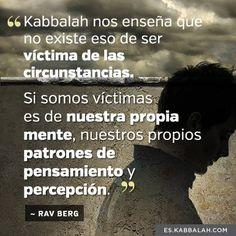 """""""La Kabbalah nos enseña que no existe eso de ser la víctima de las circunstancias. Si somos víctimas es de nuestra propia mente, nuestros propios patrones de pensamiento y percepción"""". -Rav Berg #Kabbalah"""