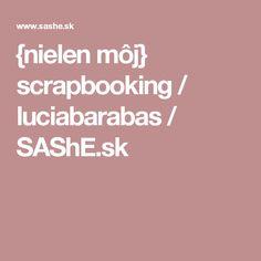 {nielen môj} scrapbooking / luciabarabas / SAShE.sk