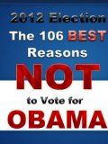 2012 Election: The 106 BEST Reasons NOT to Vote for Obama - http://us2016elections.com/2012-election-the-106-best-reasons-not-to-vote-for-obama/