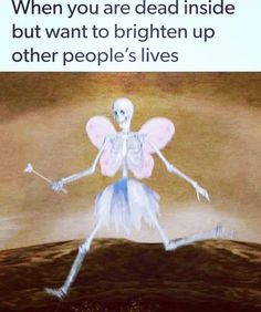 when your dead inside but want to brighten up other peoples lives