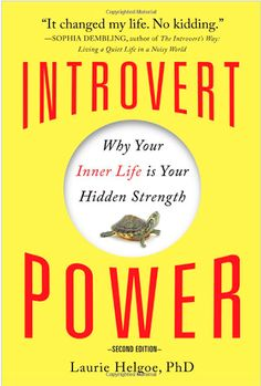 Introvert Power; Why Your Inner Life is Your Hidden Strength, by Laurie Helgoe, PhD