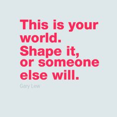 """In-your-face Poster """"This is your world. shape it, or someone else will."""" by Gary Lew - Behappy. Inner Me, Word Of Advice, Just Be You, Words Worth, Love Photos, Someone Elses, Worlds Of Fun, Quote Of The Day, Positive Quotes"""