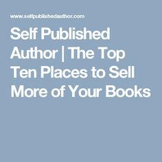 Self Published Author | The Top Ten Places to Sell More of Your Books