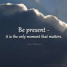 Be present - it is the only moment that matters. ~Dan Millman~  Image: www.designbylynda.com