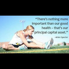 """There's nothing more important than our good health - that's our principal capital asset."" - Arlen Specter"