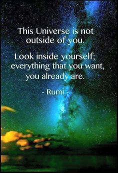 """""""This Universe is not outside of you. Look inside yourself; everything that you want, you already are.""""  --Rumi"""