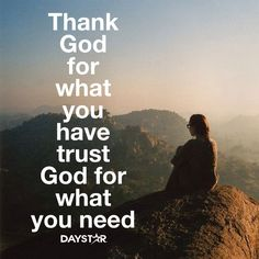 Thank God for what you have, trust God for what you need. [Daystar.com]