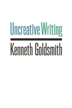Uncreative Writing by Kenneth Goldsmith