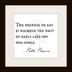''The purpose of art is washing the dust of daily life off our souls.'' Pablo Picasso