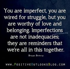 """You are imperfect, you are wired for struggle, but you are worthy of love and belonging. Imperfections are not inadequacies; they are reminders that we're all in this together.""-Brene Brown"
