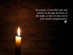 Be present, O merciful God, and protect us through the hours of this night, so that we may rest in your eternal changelessness.  ~ The Book of Common Prayer