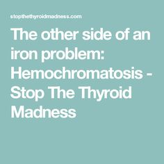The other side of an iron problem: Hemochromatosis - Stop The Thyroid Madness