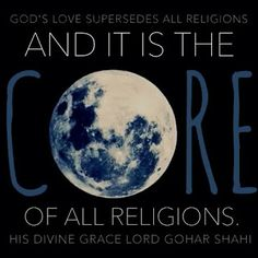 Quote of the Day: 'God's love supersedes all religions and it is the core of all religions.' From 'The Religion of God by His Divine Eminence Gohar Shahi: http://thereligionofgod.com/