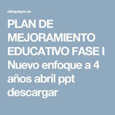 PLAN DE MEJORAMIENTO EDUCATIVO FASE I Nuevo enfoque a 4 años abril ppt descargar