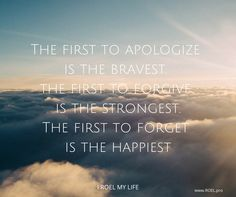 The first to apologize  is the bravest.  the first to forgive  is the strongest. The first to forget  is the happiest