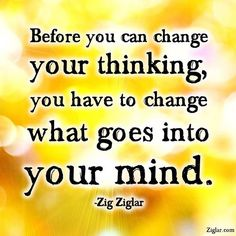 Truths #96: Before you can change your thinking, you have to change what goes into your mind.Zig Ziglar: Before you can change your thinking, you have to change what goes into your mind.
